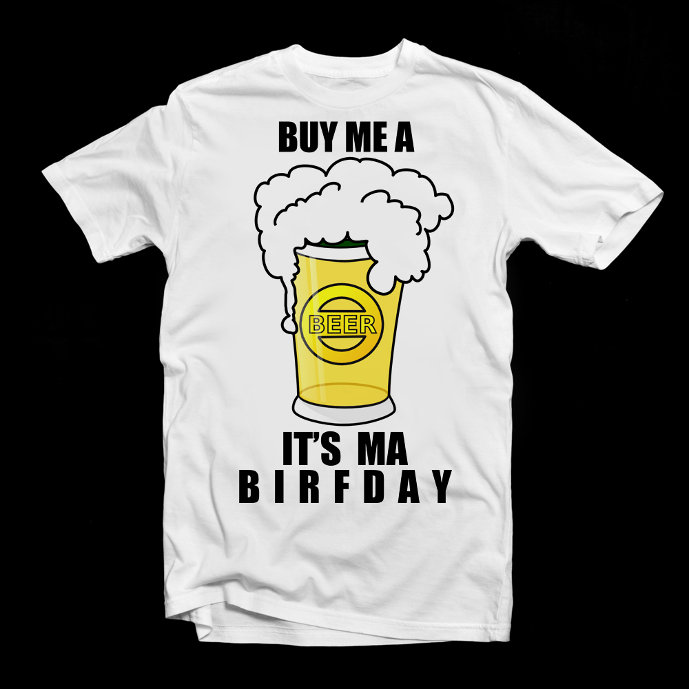 MY ME A BEER ITS MY BIRTHDAY T SHIRT