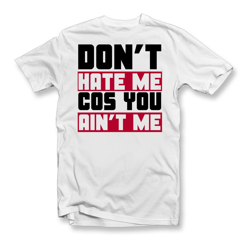 DONT HAT EME COS YOU AINT ME T SHIRT